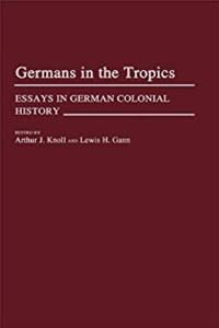 eBook Germans in the Tropics: Essays in German Colonial History (Contributions in Comparative Colonial Studies) epub